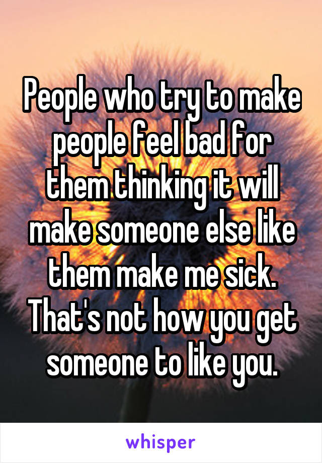 People Who Try To Make People Feel Bad For Them Thinking It Will
