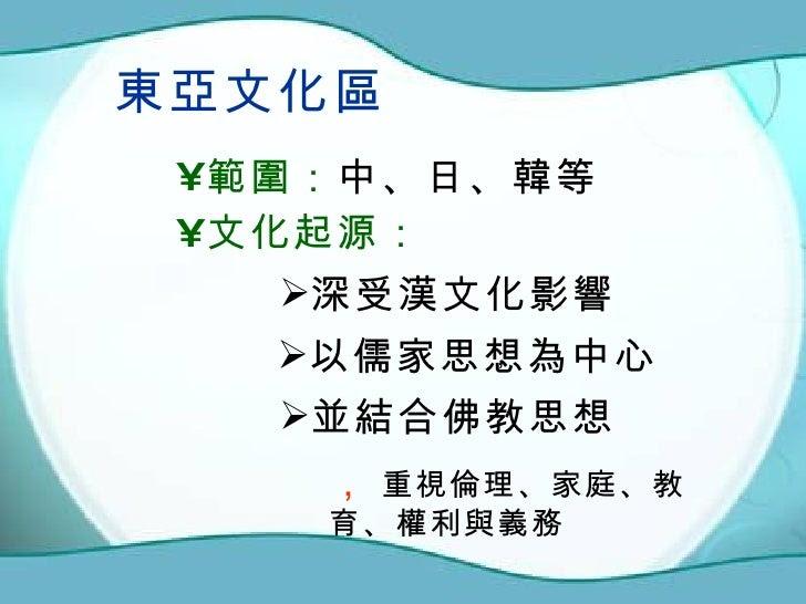 東亞文化區 <ul><li>範圍: 中、日、韓等 </li></ul><ul><li>文化起源: </li></ul><ul><li>以儒家思想為中心 </li></ul><ul><li>並結合佛教思想 </li></ul>,  重視倫理、家...