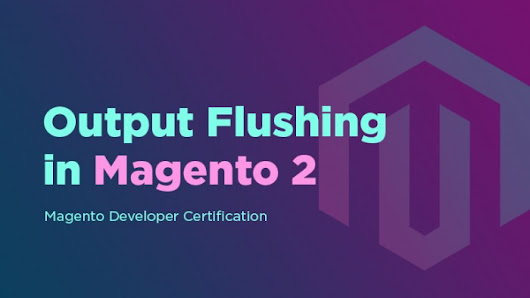 Output Flushing in Magento 2. Magento Developer Certification