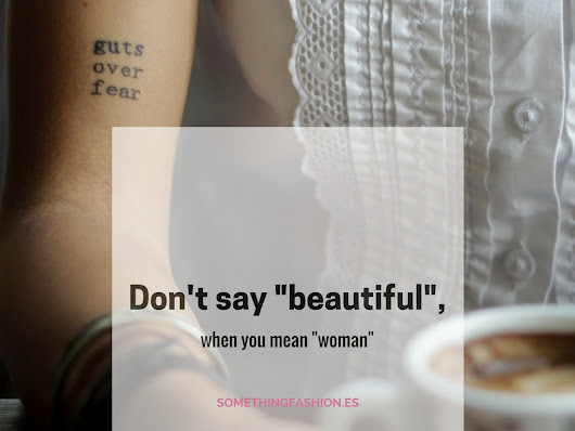 "Don't say ""beautiful"", when you mean ""woman"""