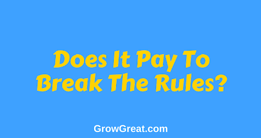 June 19, 2018 – Does It Pay To Break The Rules? – Grow Great Daily Brief