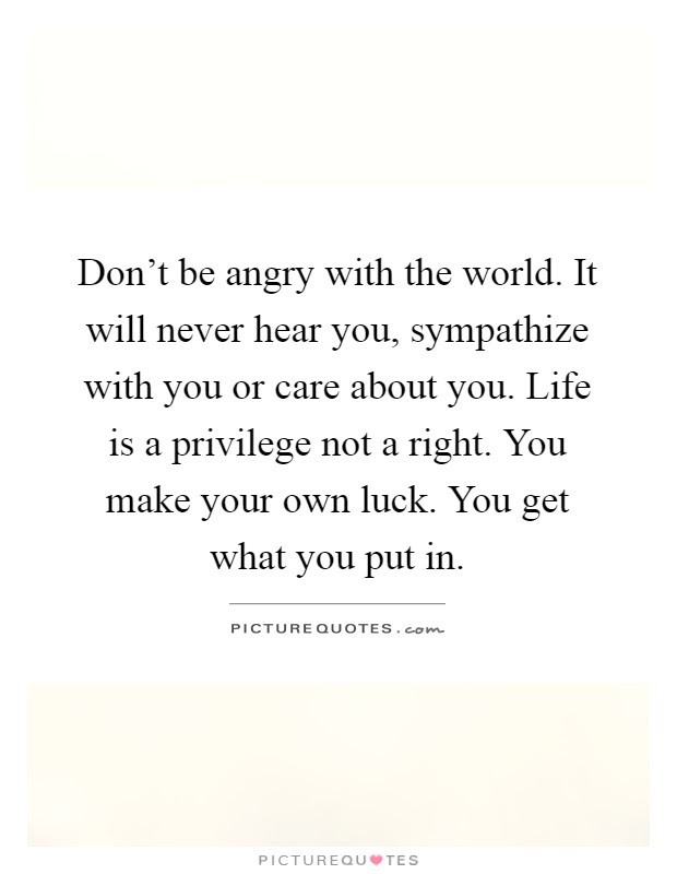 Dont Be Angry With The World It Will Never Hear You Picture