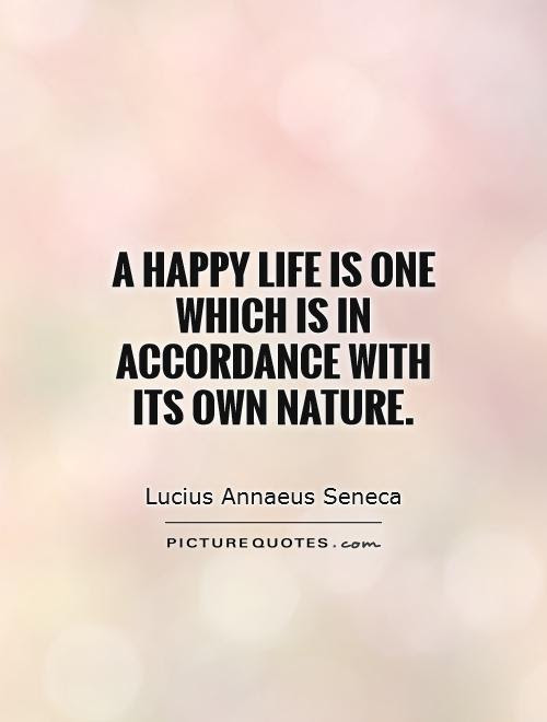 A Happy Life Is One Which Is In Accordance With Its Own Nature