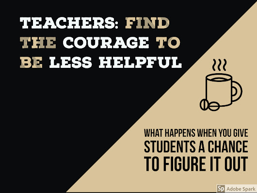 Teachers: Find the Courage to Be Less Helpful