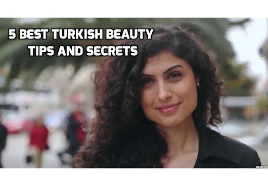 Revealing Here The 5 Best Turkish Beauty Tips and Secrets