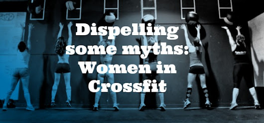 Dispelling some myths:  Women in Crossfit and Strength Training