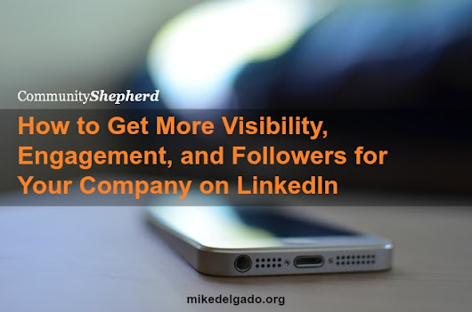 How to Get More Visibility, Engagement, and Followers for Your Company on LinkedIn    - Mike Delgado -