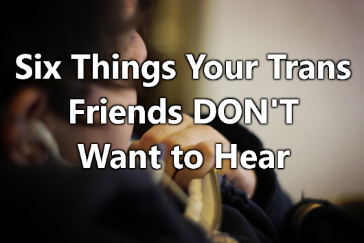Six Things Your Trans Friends DON'T Want to Hear