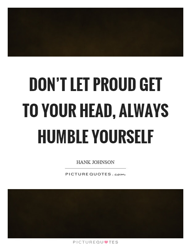 Dont Let Proud Get To Your Head Always Humble Yourself Picture