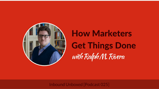 Inbound Unboxed 025: How Marketers Get Things Done with Ralph M. Rivera | Earnworthy