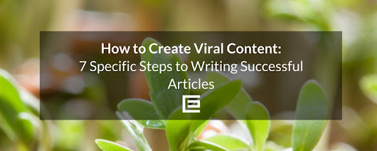 How to Create Viral Content: 7 Specific Steps to Writing Successful Articles