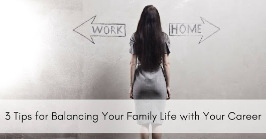 3 Tips for Balancing Your Family Life with Your Career