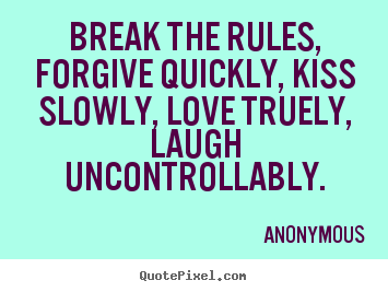 Life Quote Break The Rules Forgive Quickly Kiss Slowly Love