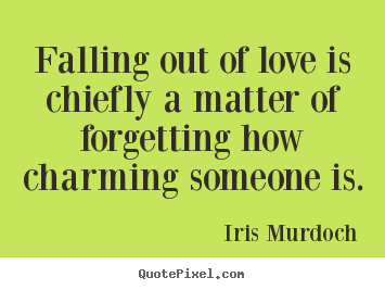 Quotes About Love Falling Out Of Love Is Chiefly A Matter Of