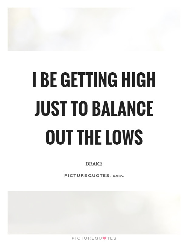 I Be Getting High Just To Balance Out The Lows Picture Quotes