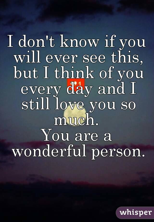 I Dont Know If You Will Ever See This But I Think Of You Every