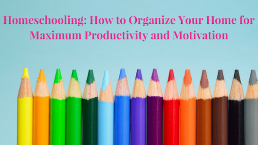 Homeschooling: How to Organize Your Home for Maximum Productivity and Motivation - Life of Creed