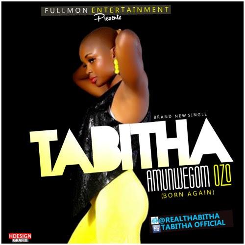 Music -Tabitha – Amunwego M Ozo (Born Again)