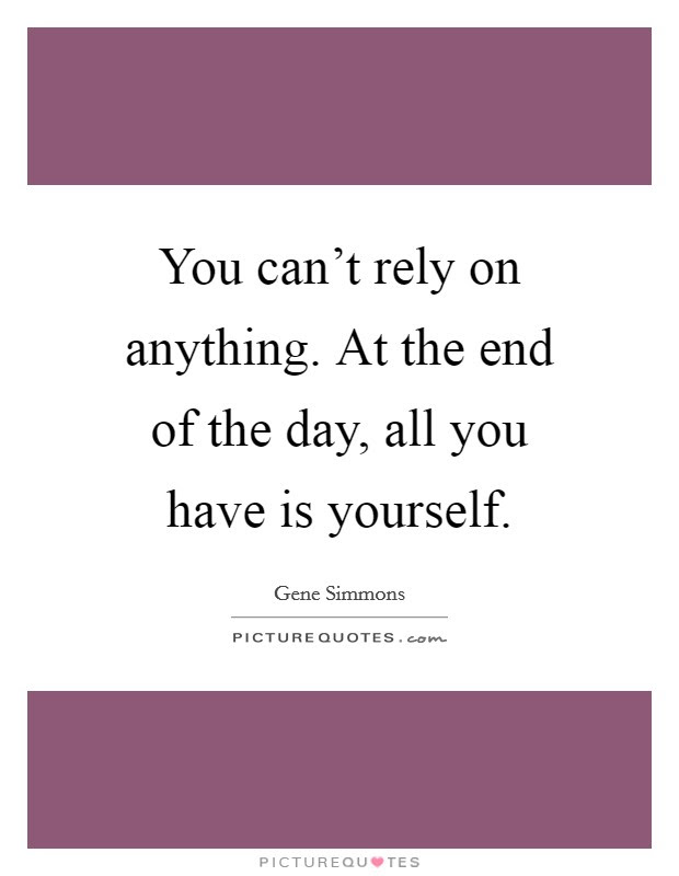 You Cant Rely On Anything At The End Of The Day All You Have