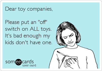 Funny Family Ecard: Dear toy companies, Please put an 'off' switch on ALL toys. It's bad enough my kids don't have one.