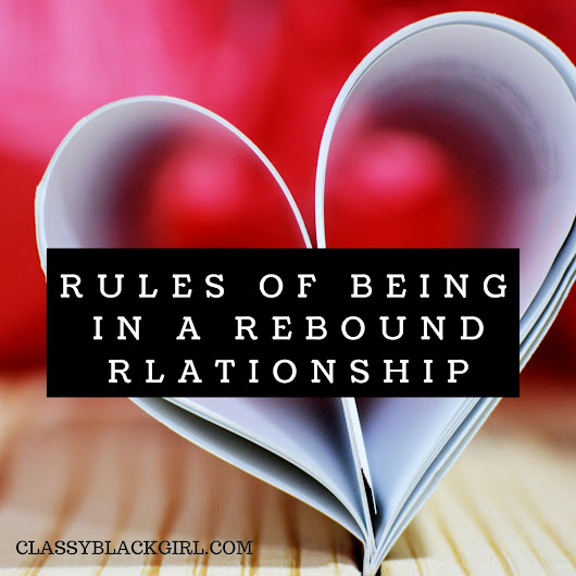 Rules of Being in a Rebound Relationship - Classy.Black.Girl.