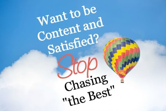 "Want to be Content and Satisfied? Stop Chasing ""the Best"" - Counting My Blessings"