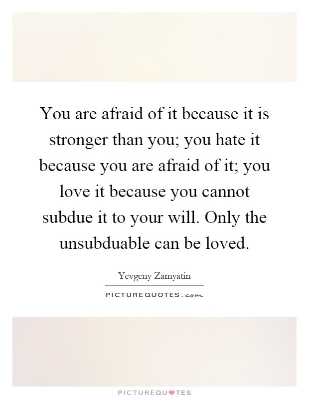 You Are Afraid Of It Because It Is Stronger Than You You Hate
