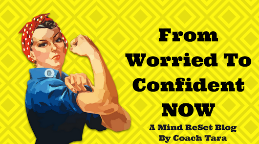 From Worried To Confident NOW • Coach Tara's Blog