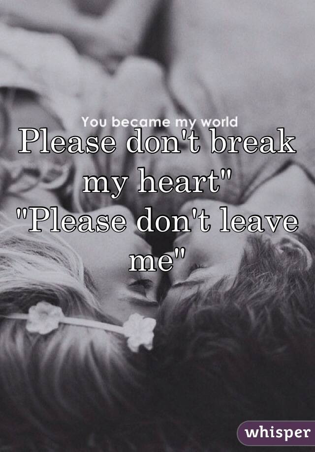 Please Dont Break My Heart Please Dont Leave Me