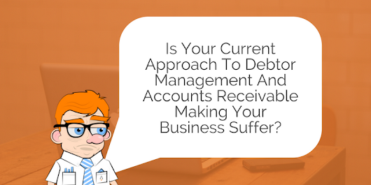 Is Your Current Approach to Debtor Management and Accounts Receivable Making Your Business Suffer?