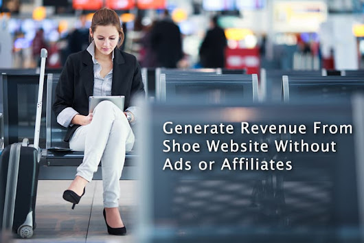Generate Revenue From Shoe Website Without Ads or Affiliates - Sunbay Marketing