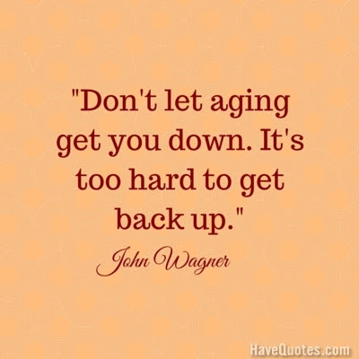 Dont Let Aging Get You Down Its Too Hard To Get Back Up Quote Life