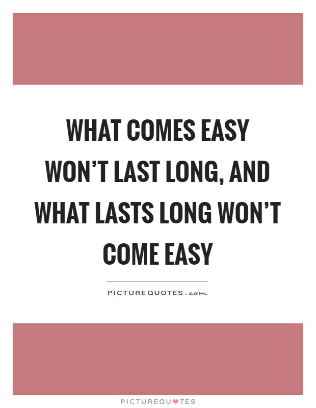 What Comes Easy Wont Last Long And What Lasts Long Wont Come
