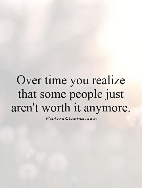 Over Time You Realize That Some People Just Arent Worth It