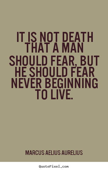 Quotes About Life It Is Not Death That A Man Should Fear But He