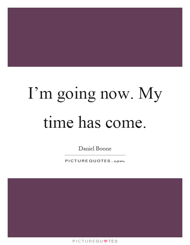 Im Going Now My Time Has Come Picture Quotes