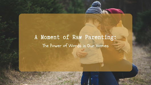 A Moment of Raw Parenting: The Power of Words in Our Homes