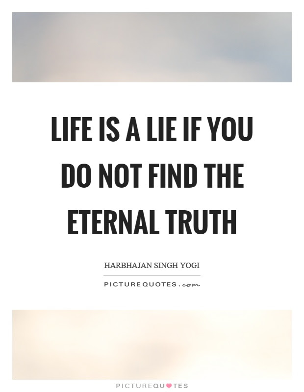 Life Is A Lie If You Do Not Find The Eternal Truth Picture Quotes