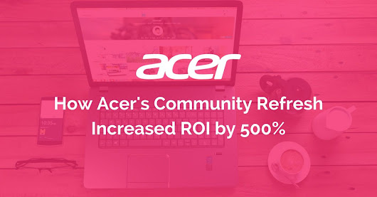 [Case Study] How Acer Reduced Costs and Increased Their Community ROI by 500% using Vanilla Forums