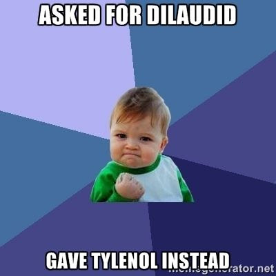 Asked for Dilaudid.  Gave Tylenol instead humor meme photo.