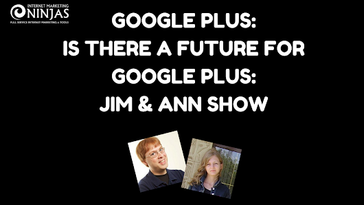 Is There a Future for Google Plus: Jim & Ann Show