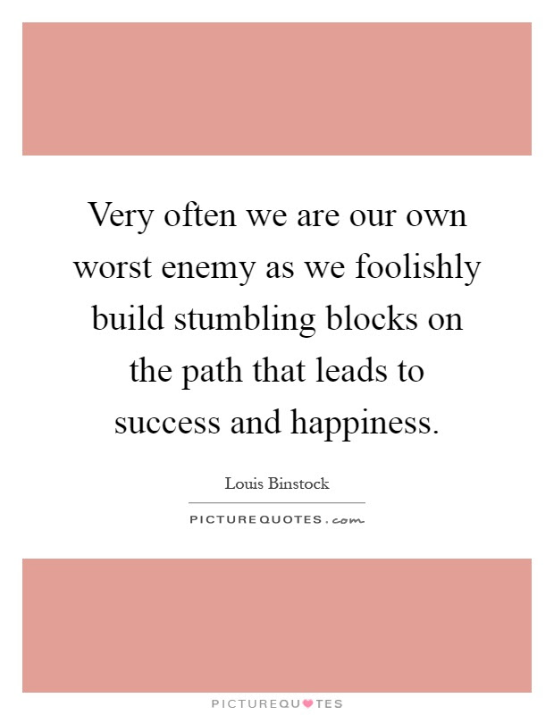 Very Often We Are Our Own Worst Enemy As We Foolishly Build