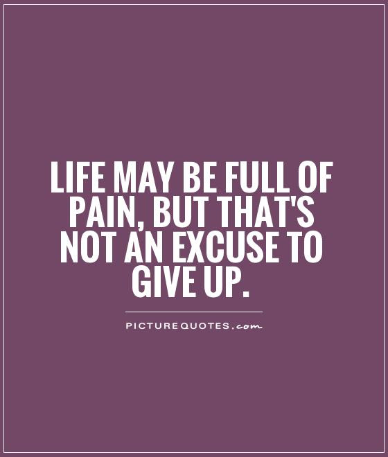 Life May Be Full Of Pain But That S Not An Excuse To Give Up