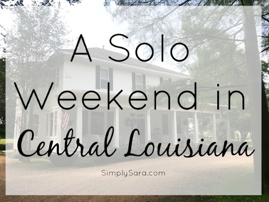 A Solo Weekend in Central Louisiana | Simply Sara
