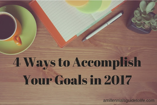 4 Ways to Accomplish Your Goals in 2017 - A Millennial's Guide to Life