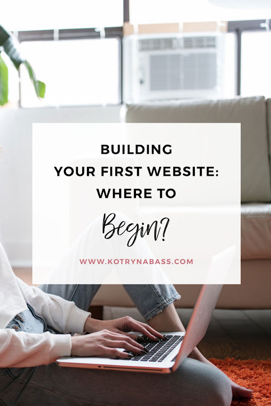 Building Your First Website Where To Begin? - Successful Blog Tips & Blogging Strategies | Kotryna Bass