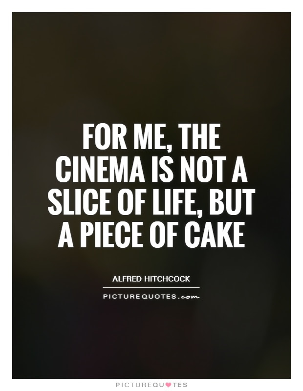 For Me The Cinema Is Not A Slice Of Life But A Piece Of Cake