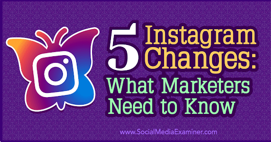 5 Instagram Changes: What Marketers Need to Know : Social Media Examiner