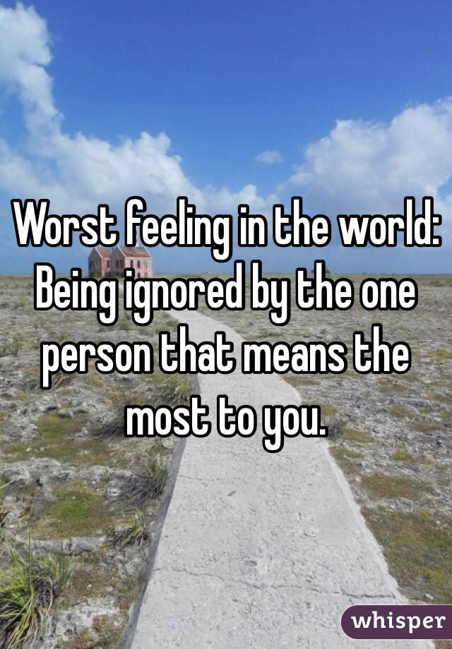 Worst Feeling In The World Being Ignored By The One Person That