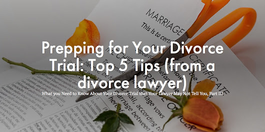 Prepping for Your Divorce Trial - Top 5 Tips (from a divorce lawyer)